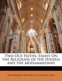 Two Old Faiths: Essays on the Religions of the Hindus and the Mohammedans by John Murray Mitchell