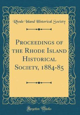 Proceedings of the Rhode Island Historical Society, 1884-85 (Classic Reprint) by Rhode Island Historical Society