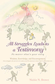 All Struggles Leads to a Testimony: No Matter What's Your Story by Nickie Brown
