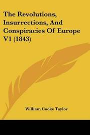 The Revolutions, Insurrections, And Conspiracies Of Europe V1 (1843) by William Cooke Taylor