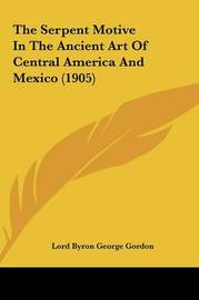 The Serpent Motive in the Ancient Art of Central America and Mexico (1905) by Lord George Gordon Byron