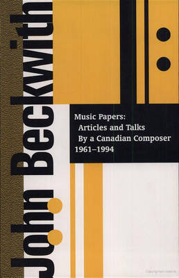 John Beckwith: Music Papers: Articles and Talks by a Canadian Composer 1964-1994 by John Beckwith