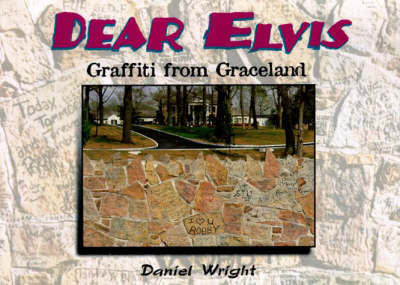 Dear Elvis: Graffiti from Graceland by Daniel Wright