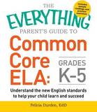 The Everything Parent's Guide to Common Core Ela, Grades K-5: Understand the New English Standards to Help Your Child Learn and Succeed by Felicia Durden