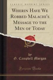 Wherin Have We Robbed Malachi's Message to the Men of Today (Classic Reprint) by G Campbell Morgan