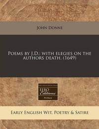 Poems by J.D.; With Elegies on the Authors Death. (1649) by John Donne