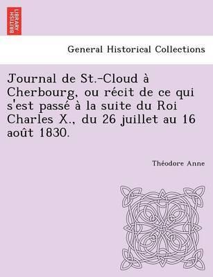 Journal de St.-Cloud a Cherbourg, Ou Re Cit de Ce Qui S'Est Passe a la Suite Du Roi Charles X., Du 26 Juillet Au 16 Aou T 1830. by The Odore Anne image