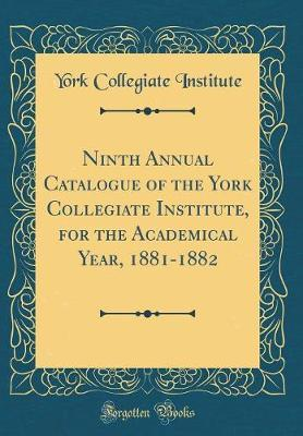 Ninth Annual Catalogue of the York Collegiate Institute, for the Academical Year, 1881-1882 (Classic Reprint) by York Collegiate Institute
