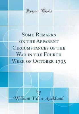 Some Remarks on the Apparent Circumstances of the War in the Fourth Week of October 1795 (Classic Reprint) by William Eden Auckland image