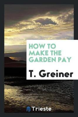 How to Make the Garden Pay by T Greiner