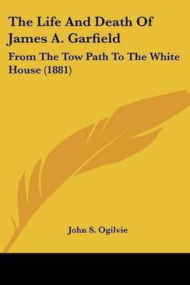 The Life and Death of James A. Garfield: From the Tow Path to the White House (1881) by John S. Ogilvie