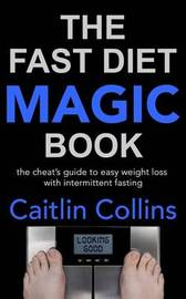 The Fast Diet Magic Book: The Cheat's Guide to Easy Weight Loss with Intermittent Fasting by Caitlin Collins