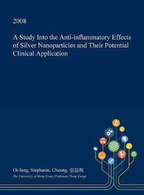 A Study Into the Anti-Inflammatory Effects of Silver Nanoparticles and Their Potential Clinical Application by Oi-Fung Stephanie Cheung