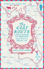 The Coat Route: Craft, Luxury, And Obsession On The Trail Of A $50,000 Coat by Meg Lukens Noonan