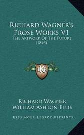 Richard Wagner's Prose Works V1: The Artwork of the Future (1895) by Richard Wagner