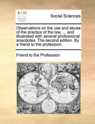 Observations on the Use and Abuse of the Practice of the Law, ... and Illustrated with Several Professional Anecdotes. the Second Edition. by a Friend to the Profession. by Friend to the Profession