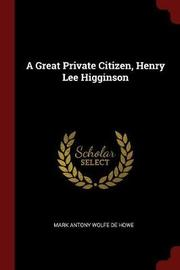 A Great Private Citizen, Henry Lee Higginson by Mark Antony Wolfe De Howe image