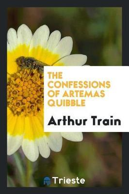 The Confessions of Artemas Quibble by Arthur Train