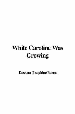While Caroline Was Growing by Daskam Josephine Bacon