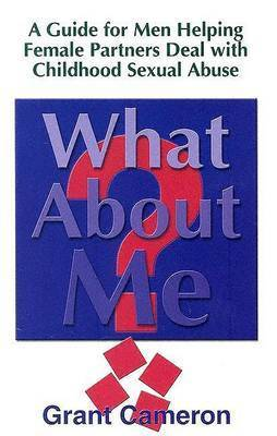 What About Me?: Guide for Men Helping Female Partners Deal with Childhood Sexual Abuse by Grant Cameron