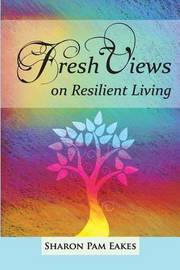 Fresh Views on Resilient Living by Sharon Pam Eakes