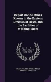 Report on the Mines Known in the Eastern Division of Hayti, and the Facilities of Working Them by William Walton