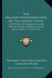 The Military Unpreparedness of the United States the Military Unpreparedness of the United States: A History of American Land Forces from Colonial Times Until a History of American Land Forces from Colonial Times Until June 1, 1915 (1915) June 1, 1915 (19 by Frederic Louis Huidekoper