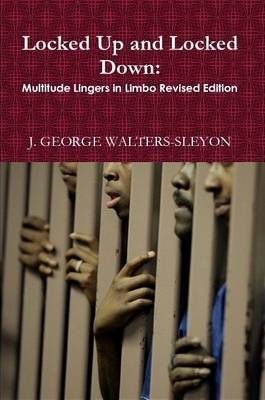 Locked Up and Locked Down: Multitude Lingers in Limbo Revised Edition by J.GEORGE WALTERS-SLEYON image
