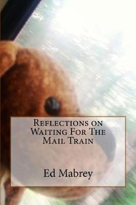 Reflections on Waiting For The Mail Train by Edward P Mabrey Jr