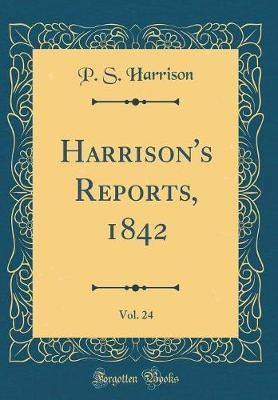 Harrison's Reports, 1842, Vol. 24 (Classic Reprint) by P S Harrison