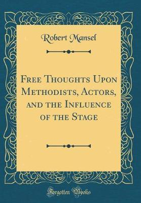 Free Thoughts Upon Methodists, Actors, and the Influence of the Stage (Classic Reprint) by Robert Mansel