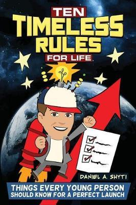Ten Timeless Rules for Life by Daniel A. Shyti