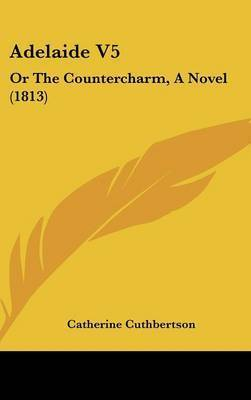 Adelaide V5: Or the Countercharm, a Novel (1813) by Catherine Cuthbertson