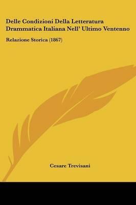 Delle Condizioni Della Letteratura Drammatica Italiana Nell' Ultimo Ventenno: Relazione Storica (1867) by Cesare Trevisani