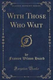 With Those Who Wait (Classic Reprint) by Frances Wilson Huard
