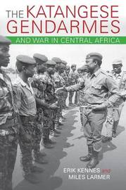 The Katangese Gendarmes and War in Central Africa by Erik Kennes