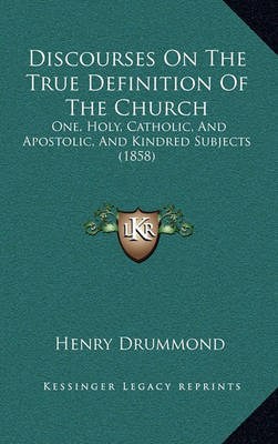 Discourses on the True Definition of the Church: One, Holy, Catholic, and Apostolic, and Kindred Subjects (1858) by Henry Drummond