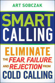 Smart Calling: Eliminate the Fear, Failure, and Rejection From Cold Calling by Art Sobczak image