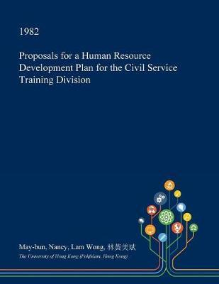 Proposals for a Human Resource Development Plan for the Civil Service Training Division by May-Bun Nancy Lam Wong image