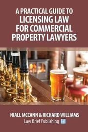 A Practical Guide to Licensing Law for Commercial Property Lawyers by Niall McCann