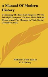 A Manual of Modern History: Containing the Rise and Progress of the Principal European Nations, Their Political History, and the Changes in Their Social Condition (1851) by William Cooke Taylor