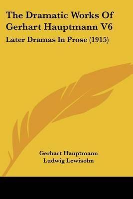 The Dramatic Works of Gerhart Hauptmann V6: Later Dramas in Prose (1915) by Gerhart Hauptmann