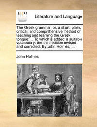 The Greek Grammar; Or, a Short, Plain, Critical, and Comprehensive Method of Teaching and Learning the Greek Tongue by John Holmes