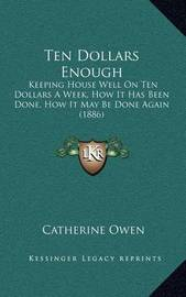 Ten Dollars Enough: Keeping House Well on Ten Dollars a Week, How It Has Been Done, How It May Be Done Again (1886) by Catherine Owen image