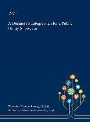 A Business Strategic Plan for a Public Utility Showcase by Woon-Ho Connie Leung