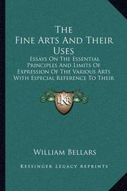 The Fine Arts and Their Uses: Essays on the Essential Principles and Limits of Expression of the Various Arts with Especial Reference to Their Popular Influence by William Bellars