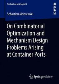 On Combinatorial Optimization and Mechanism Design Problems Arising at Container Ports by Sebastian Meiswinkel