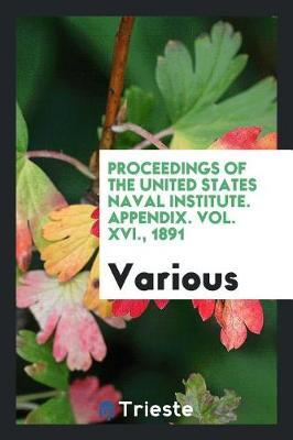 Proceedings of the United States Naval Institute. Appendix. Vol. XVI., 1891 by Various ~