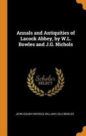 Annals and Antiquities of Lacock Abbey, by W.L. Bowles and J.G. Nichols by John Gough Nichols