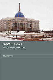 Kazakhstan - Ethnicity, Language and Power by Bhavna Dave